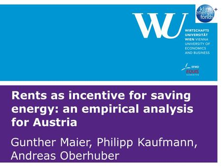 Rents as incentive for saving energy: an empirical analysis for Austria Gunther Maier, Philipp Kaufmann, Andreas Oberhuber.