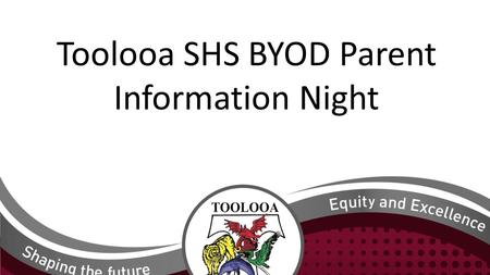 Toolooa SHS BYOD Parent Information Night. Why is BYOD (Bring Your Own Device)happening? The current hire devices were Federally funded and the funding.