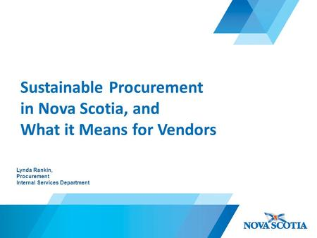 Sustainable Procurement in Nova Scotia, and What it Means for Vendors Lynda Rankin, Procurement Internal Services Department.