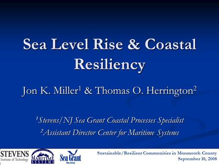 Sustainable/Resilient Communities in Monmouth County September 10, 2008 Sea Level Rise & Coastal Resiliency Jon K. Miller 1 & Thomas O. Herrington 2 1.