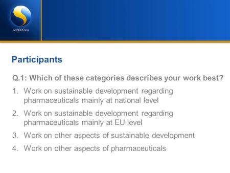 Participants Q.1: Which of these categories describes your work best? 1.Work on sustainable development regarding pharmaceuticals mainly at national level.