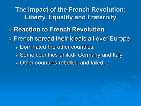 The Impact of the French Revolution: Liberty, Equality and Fraternity  Reaction to French Revolution  French spread their ideals all over Europe. Dominated.