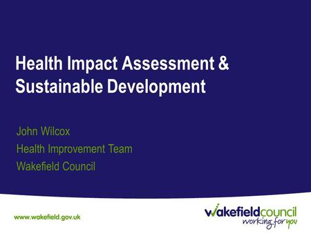 Health Impact Assessment & Sustainable Development John Wilcox Health Improvement Team Wakefield Council.
