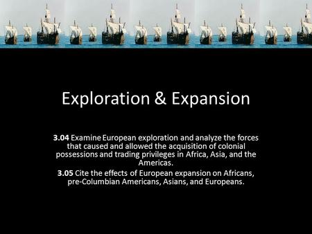 Exploration & Expansion 3.04 Examine European exploration and analyze the forces that caused and allowed the acquisition of colonial possessions and trading.