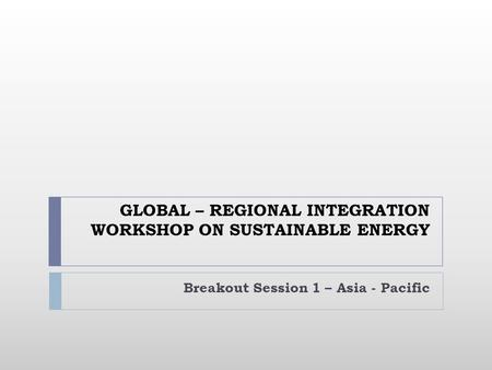 GLOBAL – REGIONAL INTEGRATION WORKSHOP ON SUSTAINABLE ENERGY Breakout Session 1 – Asia - Pacific.