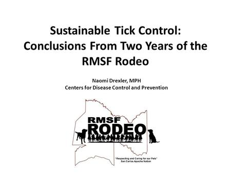 Sustainable Tick Control: Conclusions From Two Years of the RMSF Rodeo Naomi Drexler, MPH Centers for Disease Control and Prevention.