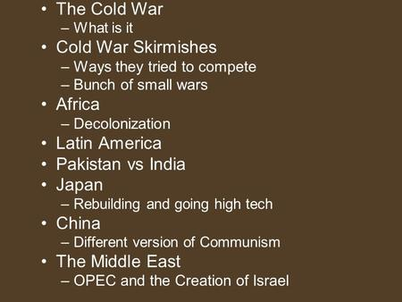 The Cold War –What is it Cold War Skirmishes –Ways they tried to compete –Bunch of small wars Africa –Decolonization Latin America Pakistan vs India Japan.