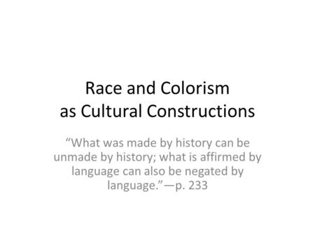 "Race and Colorism as Cultural Constructions ""What was made by history can be unmade by history; what is affirmed by language can also be negated by language.""—p."