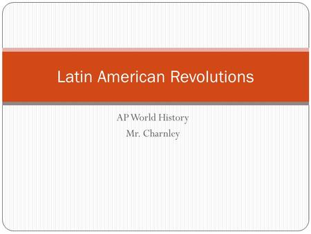 AP World History Mr. Charnley Latin American Revolutions.