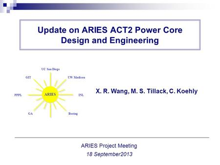Update on ARIES ACT2 Power Core Design and Engineering X. R. Wang, M. S. Tillack, C. Koehly ARIES Project Meeting 18 September2013 ARIES UC San Diego UW.
