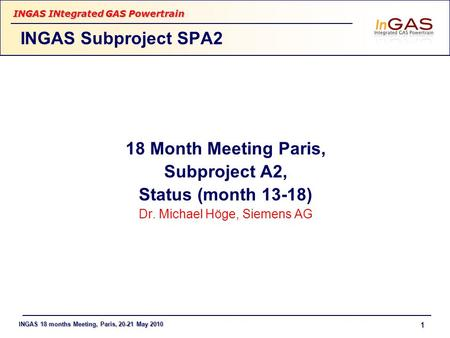 INGAS 18 months Meeting, Paris, 20-21 May 2010 INGAS INtegrated GAS Powertrain 1 18 Month Meeting Paris, Subproject A2, Status (month 13-18) Dr. Michael.