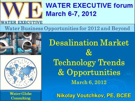 Desalination Market & Technology Trends & Opportunities March 6, 2012 Water Globe Consulting Nikolay Voutchkov, PE, BCEE Water Business Opportunities for.