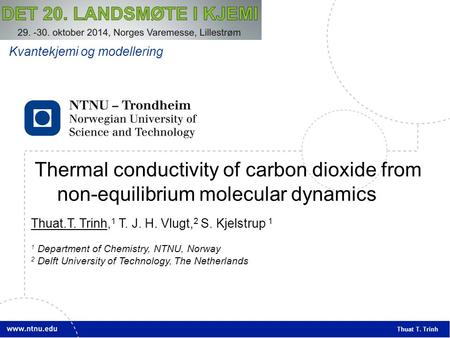 1 Thermal conductivity of carbon dioxide from non-equilibrium molecular dynamics Thuat T. Trinh Thuat.T. Trinh, 1 T. J. H. Vlugt, 2 S. Kjelstrup 1 1 Department.