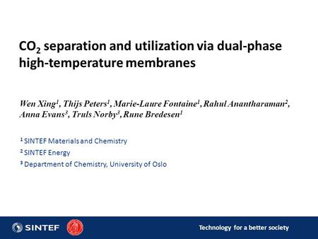 Technology for a better society CO 2 separation and utilization via dual-phase high-temperature membranes Wen Xing 1, Thijs Peters 1, Marie-Laure Fontaine.