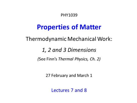 PHY1039 Properties of Matter Thermodynamic Mechanical Work: 1, 2 and 3 Dimensions (See Finn's Thermal Physics, Ch. 2) 27 February and March 1 Lectures.