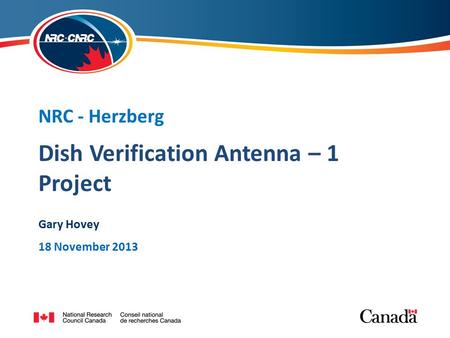 Dish Verification Antenna – 1 Project NRC - Herzberg Gary Hovey 18 November 2013.