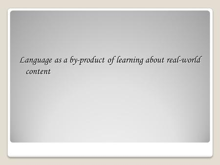 Language as a by-product of learning about real-world content.