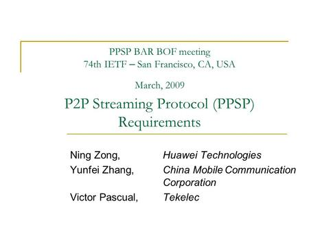 PPSP BAR BOF meeting 74th IETF – San Francisco, CA, USA March, 2009 P2P Streaming Protocol (PPSP) Requirements Ning Zong,Huawei Technologies Yunfei Zhang,China.