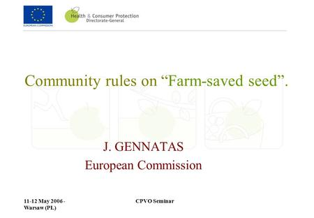 "CPVO Seminar11-12 May 2006 - Warsaw (PL) Community rules on ""Farm-saved seed"". J. GENNATAS European Commission."