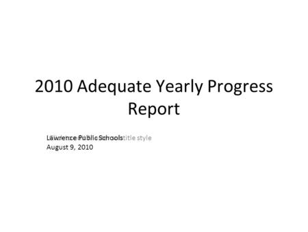 Click to edit Master subtitle style 2010 Adequate Yearly Progress Report Lawrence Public Schools August 9, 2010.