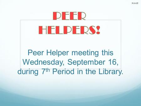 Peer Helper meeting this Wednesday, September 16, during 7 th Period in the Library. 9-14-15.