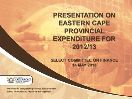 PRESENTATION ON EASTERN CAPE PROVINCIAL EXPENDITURE FOR 2012/13 SELECT COMMITTEE ON FINANCE 14 MAY 2013 1.