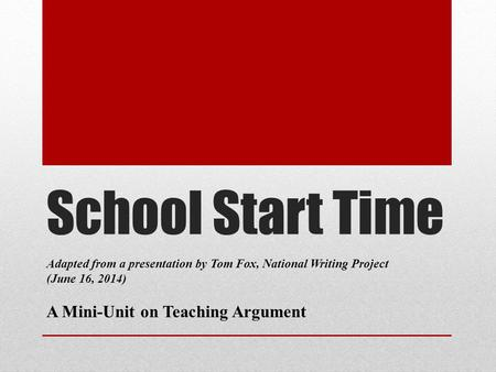 School Start Time Adapted from a presentation by Tom Fox, National Writing Project (June 16, 2014) A Mini-Unit on Teaching Argument.