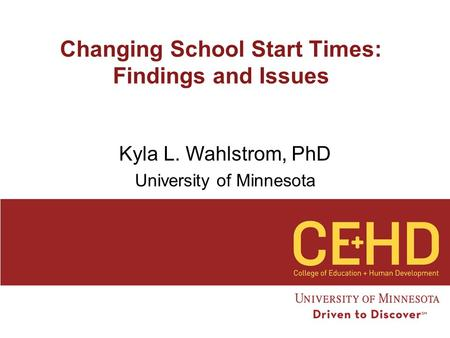 Changing School Start Times: Findings and Issues Kyla L. Wahlstrom, PhD University of Minnesota.