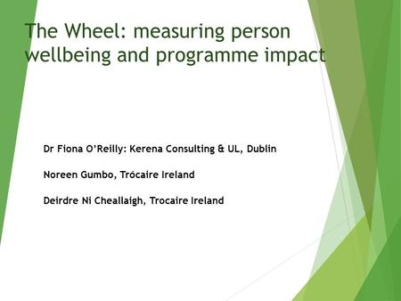 The Wheel: measuring person wellbeing and programme impact Dr Fiona O'Reilly: Kerena Consulting & UL, Dublin Noreen Gumbo, Trócaire Ireland Deirdre Ni.