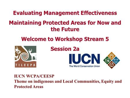 Evaluating Management Effectiveness Maintaining Protected Areas for Now and the Future Welcome to Workshop Stream 5 Session 2a IUCN WCPA/CEESP Theme on.