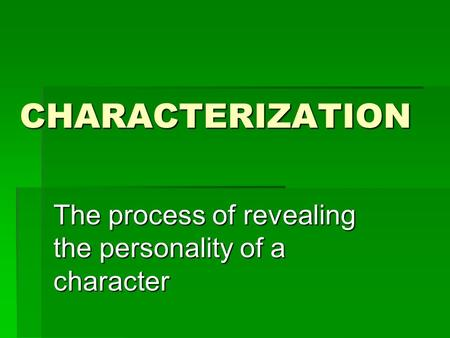 CHARACTERIZATION The process of revealing the personality of a character.