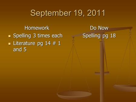 September 19, 2011 Homework Spelling 3 times each Spelling 3 times each Literature pg 14 # 1 and 5 Literature pg 14 # 1 and 5 Do Now Spelling pg 18.