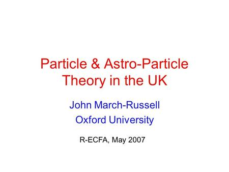 Particle & Astro-Particle Theory in the UK John March-Russell Oxford University R-ECFA, May 2007.