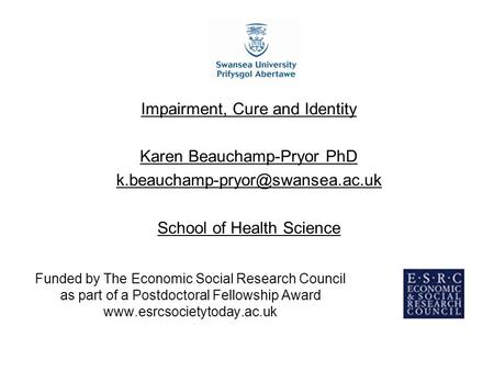 Funded by The Economic Social Research Council as part of a Postdoctoral Fellowship Award www.esrcsocietytoday.ac.uk Impairment, Cure and Identity Karen.