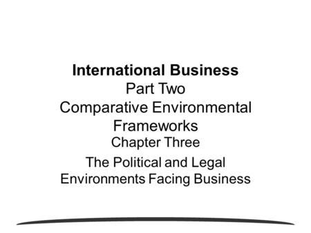 Chapter Three The Political and Legal Environments Facing Business International Business Part Two Comparative Environmental Frameworks.