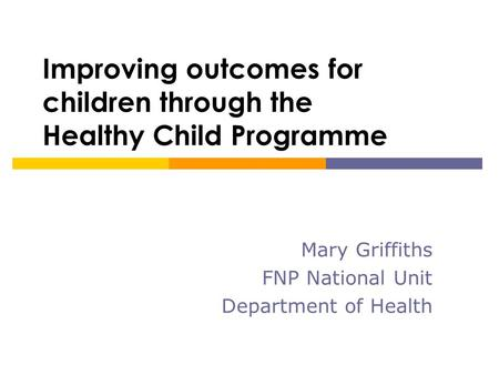Improving outcomes for children through the Healthy Child Programme Mary Griffiths FNP National Unit Department of Health.