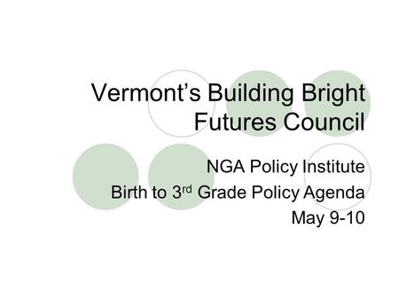 Vermont's Building Bright Futures Council NGA Policy Institute Birth to 3 rd Grade Policy Agenda May 9-10.