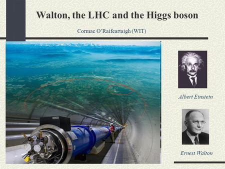Walton, the LHC and the Higgs boson Cormac O'Raifeartaigh (WIT) Albert Einstein Ernest Walton.