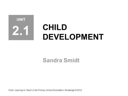 CHILD DEVELOPMENT Sandra Smidt From: Learning to Teach in the Primary School 2nd edition, Routledge © 2010 UNIT 2.1.