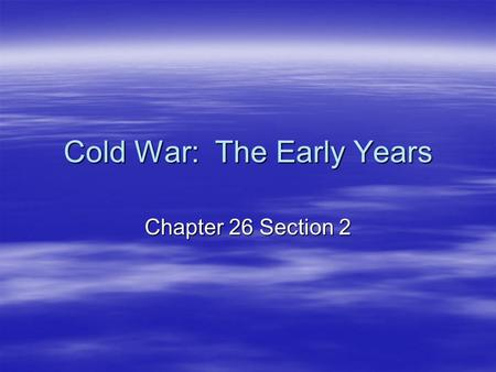 Cold War: The Early Years Chapter 26 Section 2. The Long Telegram  Long Telegram – American Embassy in Moscow attempt to explain Soviet b/h  Written.