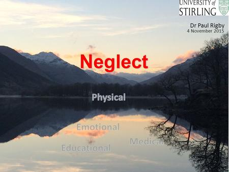 "Neglect Neglect Dr Paul Rigby 4 November 2015. What's in a name ? ""Does the formal definition matter? Is it not more about the impact on the individual."