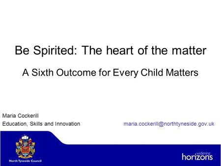 Be Spirited: The heart of the matter A Sixth Outcome for Every Child Matters Maria Cockerill Education, Skills and Innovation