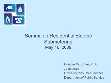 Summit on Residential Electric Submetering May 16, 2009 Douglas W. Elfner, Ph.D. Jean Lowe Office of Consumer Services Department of Public Service.