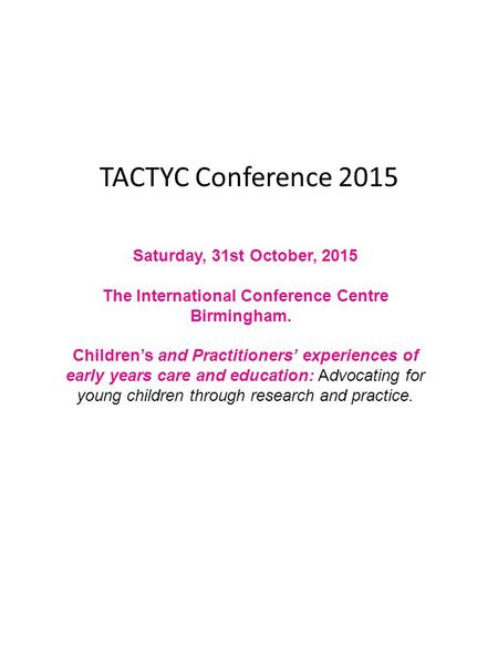 TACTYC Conference 2015 Saturday, 31st October, 2015 The International Conference Centre Birmingham. Children's and Practitioners' experiences of early.