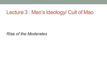 Lecture 3 : Mao's Ideology/ Cult of Mao Rise of the Moderates.