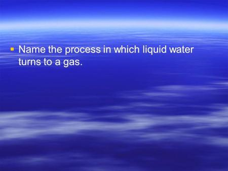  Name the process in which liquid water turns to a gas.