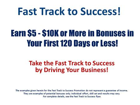Earn $5 - $10K or More in Bonuses in Your First 120 Days or Less! Take the Fast Track to Success by Driving Your Business! The examples given herein for.