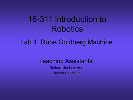 Lab 1: Rube Goldberg Machine Teaching Assistants: Richard Juchniewicz Steven Shamlian 16-311 Introduction to Robotics.