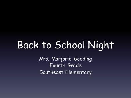 Back to School Night Mrs. Marjorie Gooding Fourth Grade Southeast Elementary.