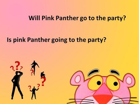 Will Pink Panther go to the party? Is pink Panther going to the party?
